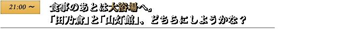 21:00〜 食事のあとは大浴場へ。「田乃倉」と「山灯館」、どちらにしようかな?